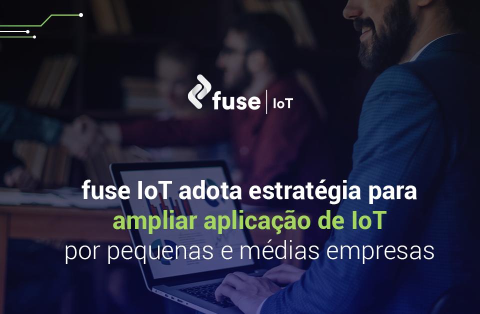 fuse IoT adota estratégia para ampliar aplicação de IoT por pequenas e médias empresas